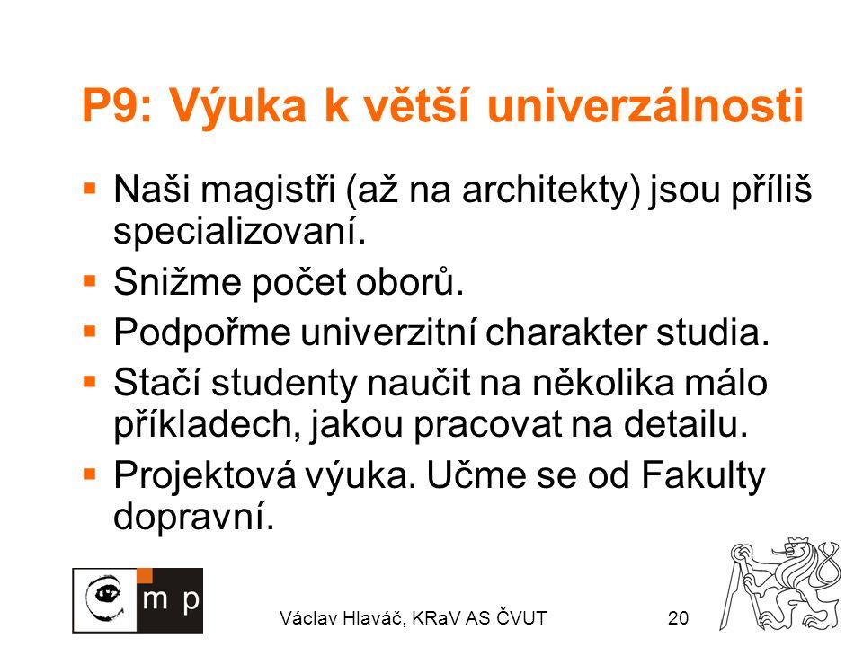 Václav Hlaváč, KRaV AS ČVUT20 P9: Výuka k větší univerzálnosti  Naši magistři (až na architekty) jsou příliš specializovaní.  Snižme počet oborů. 