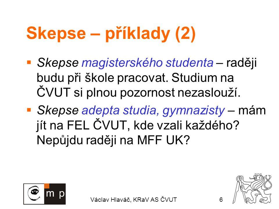 Václav Hlaváč, KRaV AS ČVUT6 Skepse – příklady (2)  Skepse magisterského studenta – raději budu při škole pracovat. Studium na ČVUT si plnou pozornos