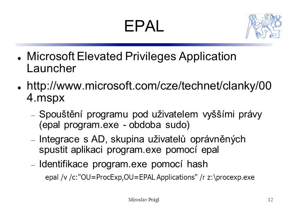 Miroslav Prágl12 EPAL Microsoft Elevated Privileges Application Launcher http://www.microsoft.com/cze/technet/clanky/00 4.mspx  Spouštění programu pod uživatelem vyššími právy (epal program.exe - obdoba sudo)  Integrace s AD, skupina uživatelů oprávněných spustit aplikaci program.exe pomocí epal  Identifikace program.exe pomocí hash epal /v /c: OU=ProcExp,OU=EPAL Applications /r z:\procexp.exe