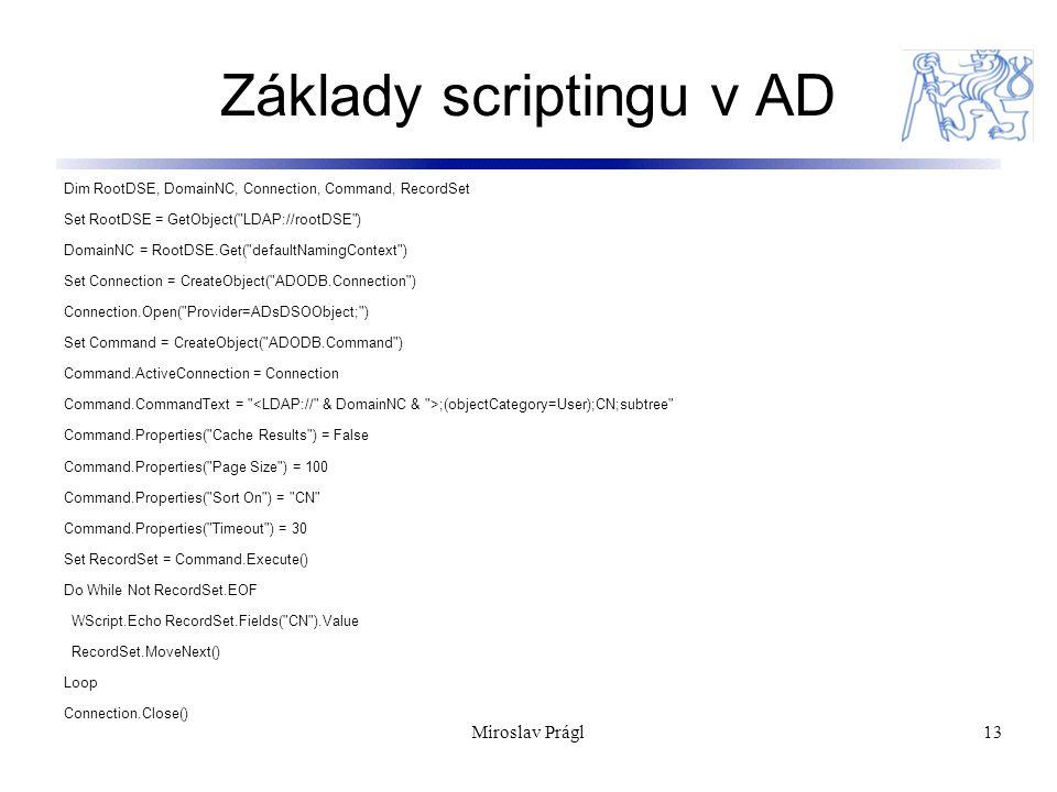 Miroslav Prágl13 Základy scriptingu v AD Dim RootDSE, DomainNC, Connection, Command, RecordSet Set RootDSE = GetObject(