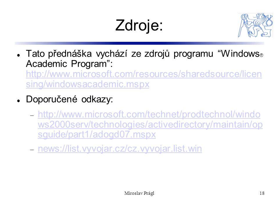Miroslav Prágl18 Zdroje: Tato přednáška vychází ze zdrojů programu Windows ® Academic Program : http://www.microsoft.com/resources/sharedsource/licen sing/windowsacademic.mspx http://www.microsoft.com/resources/sharedsource/licen sing/windowsacademic.mspx Doporučené odkazy:  http://www.microsoft.com/technet/prodtechnol/windo ws2000serv/technologies/activedirectory/maintain/op sguide/part1/adogd07.mspx http://www.microsoft.com/technet/prodtechnol/windo ws2000serv/technologies/activedirectory/maintain/op sguide/part1/adogd07.mspx  news://list.vyvojar.cz/cz.vyvojar.list.win news://list.vyvojar.cz/cz.vyvojar.list.win