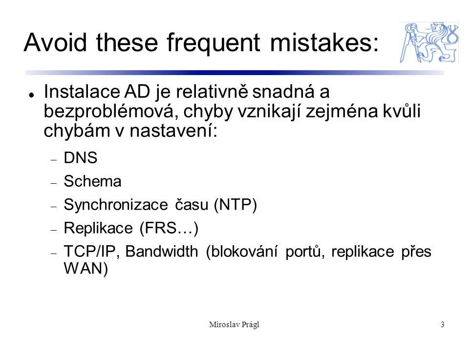 Miroslav Prágl3 Avoid these frequent mistakes: Instalace AD je relativně snadná a bezproblémová, chyby vznikají zejména kvůli chybám v nastavení:  DNS  Schema  Synchronizace času (NTP)  Replikace (FRS…)  TCP/IP, Bandwidth (blokování portů, replikace přes WAN)