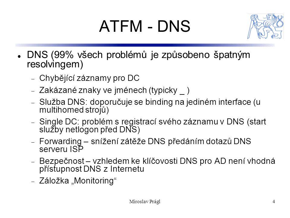 """Miroslav Prágl4 ATFM - DNS DNS (99% všech problémů je způsobeno špatným resolvingem)  Chybějící záznamy pro DC  Zakázané znaky ve jménech (typicky _ )  Služba DNS: doporučuje se binding na jediném interface (u multihomed strojů)  Single DC: problém s registrací svého záznamu v DNS (start služby netlogon před DNS)  Forwarding – snížení zátěže DNS předáním dotazů DNS serveru ISP  Bezpečnost – vzhledem ke klíčovosti DNS pro AD není vhodná přístupnost DNS z Internetu  Záložka """"Monitoring"""