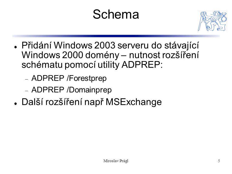 Miroslav Prágl5 Schema Přidání Windows 2003 serveru do stávající Windows 2000 domény – nutnost rozšíření schématu pomocí utility ADPREP:  ADPREP /Forestprep  ADPREP /Domainprep Další rozšíření např MSExchange