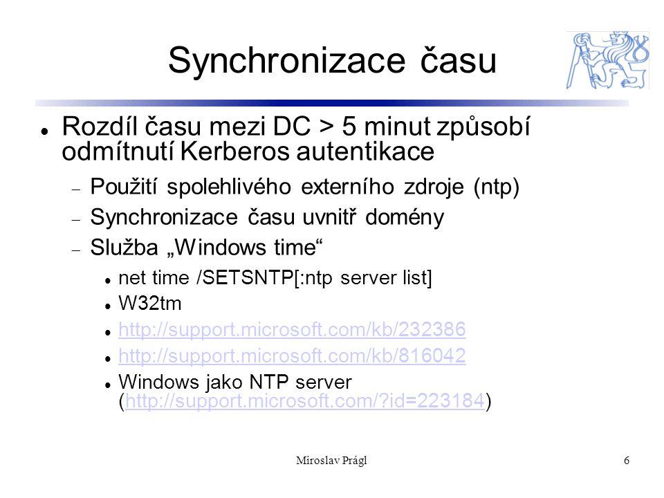 """Miroslav Prágl6 Synchronizace času Rozdíl času mezi DC > 5 minut způsobí odmítnutí Kerberos autentikace  Použití spolehlivého externího zdroje (ntp)  Synchronizace času uvnitř domény  Služba """"Windows time net time /SETSNTP[:ntp server list] W32tm http://support.microsoft.com/kb/232386 http://support.microsoft.com/kb/816042 Windows jako NTP server (http://support.microsoft.com/ id=223184)http://support.microsoft.com/ id=223184"""