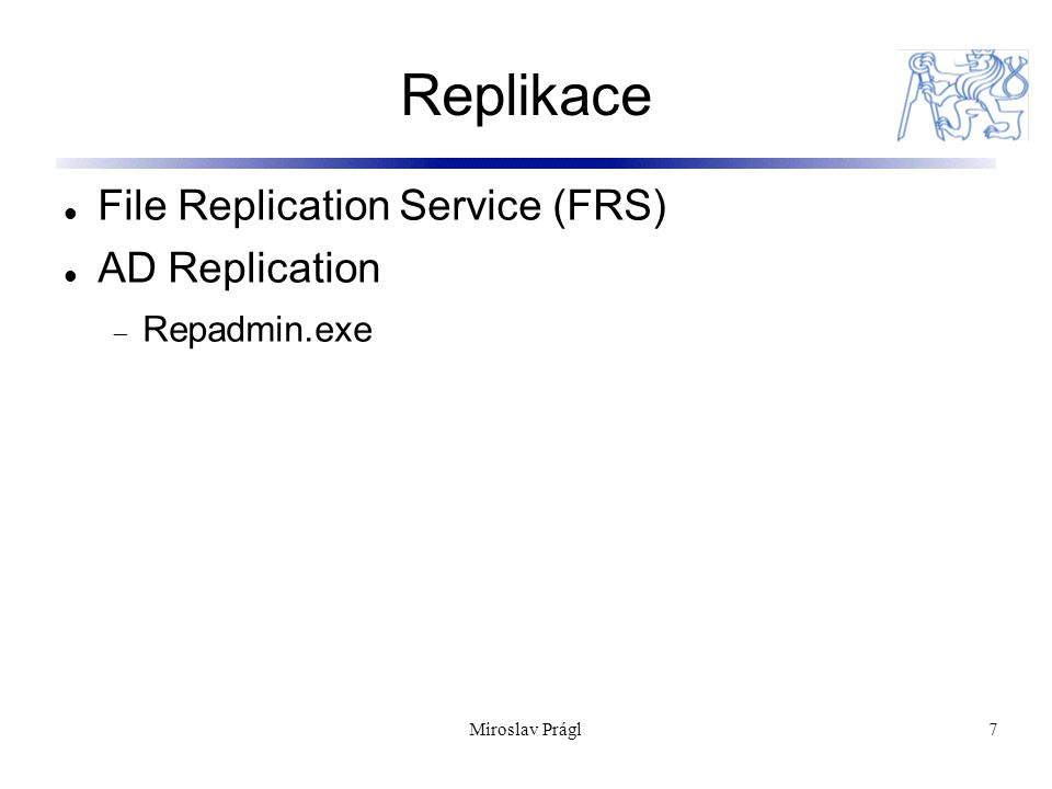 Miroslav Prágl7 Replikace File Replication Service (FRS) AD Replication  Repadmin.exe