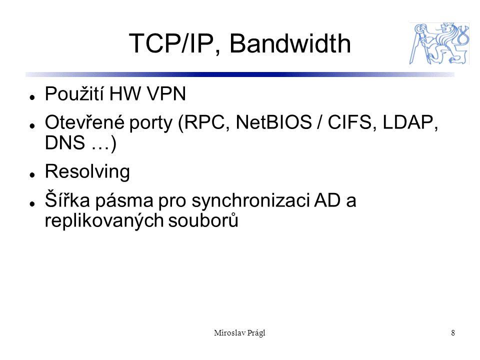 Miroslav Prágl8 TCP/IP, Bandwidth Použití HW VPN Otevřené porty (RPC, NetBIOS / CIFS, LDAP, DNS …) Resolving Šířka pásma pro synchronizaci AD a replikovaných souborů