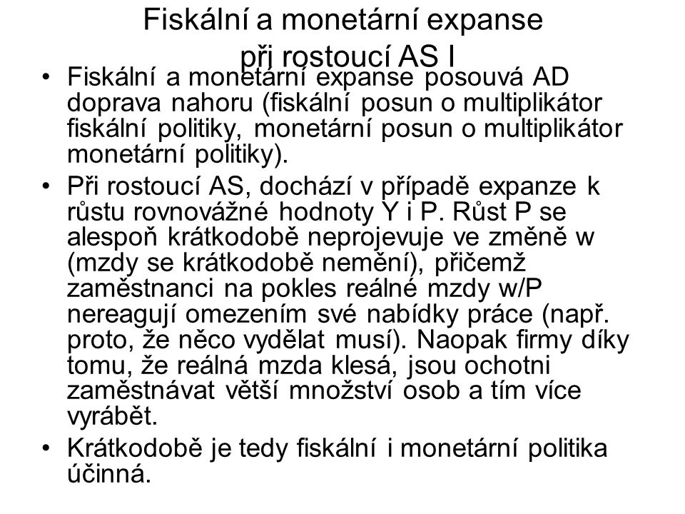 Fiskální a monetární expanse při rostoucí AS I Fiskální a monetární expanse posouvá AD doprava nahoru (fiskální posun o multiplikátor fiskální politik