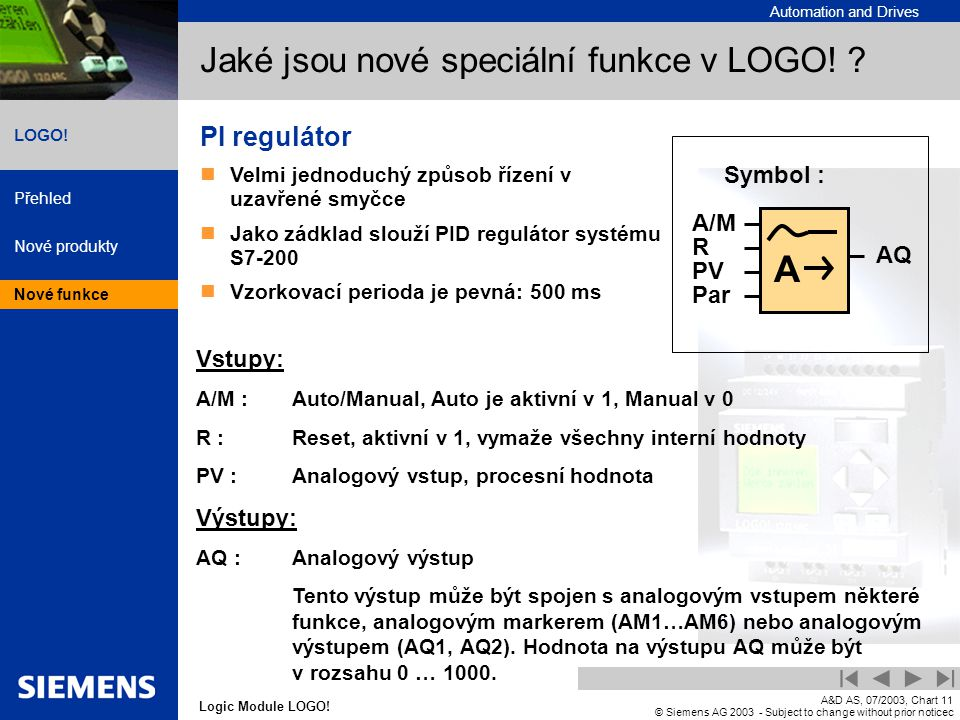 Automation and Drives Přehled Nové produkty Nové funkce Logic Module LOGO! LOGO! A&D AS, 07/2003, Chart11 © Siemens AG 2003 - Subject to change withou