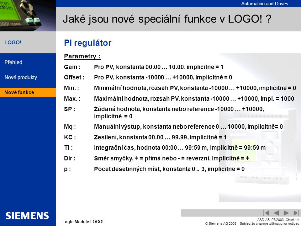 Automation and Drives Přehled Nové produkty Nové funkce Logic Module LOGO! LOGO! A&D AS, 07/2003, Chart14 © Siemens AG 2003 - Subject to change withou
