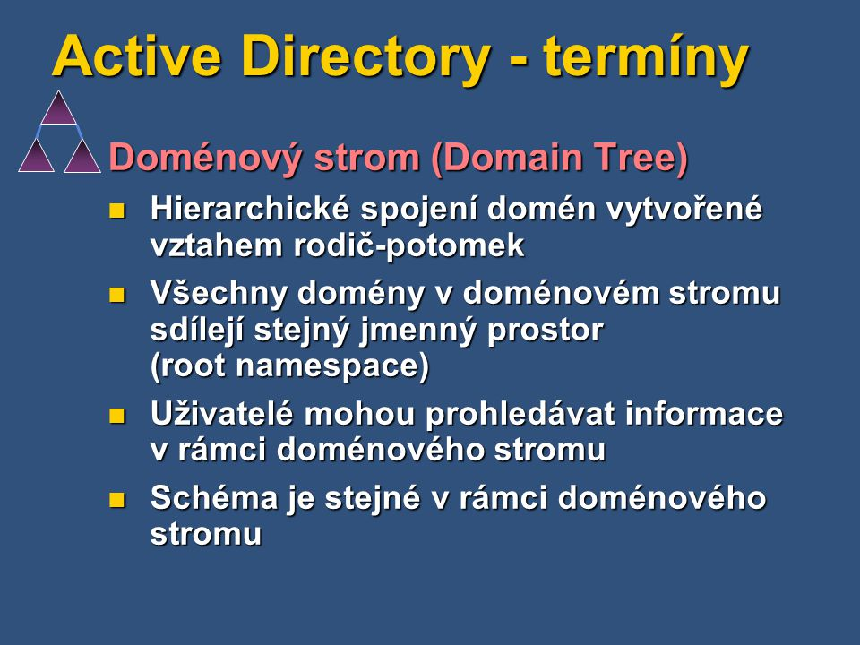 Active Directory - termíny Doménový strom (Domain Tree) Hierarchické spojení domén vytvořené vztahem rodič-potomek Hierarchické spojení domén vytvořen