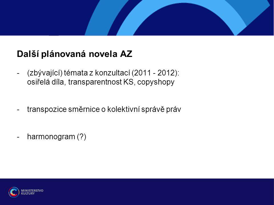 Další plánovaná novela AZ -(zbývající) témata z konzultací (2011 - 2012): osiřelá díla, transparentnost KS, copyshopy -transpozice směrnice o kolektiv