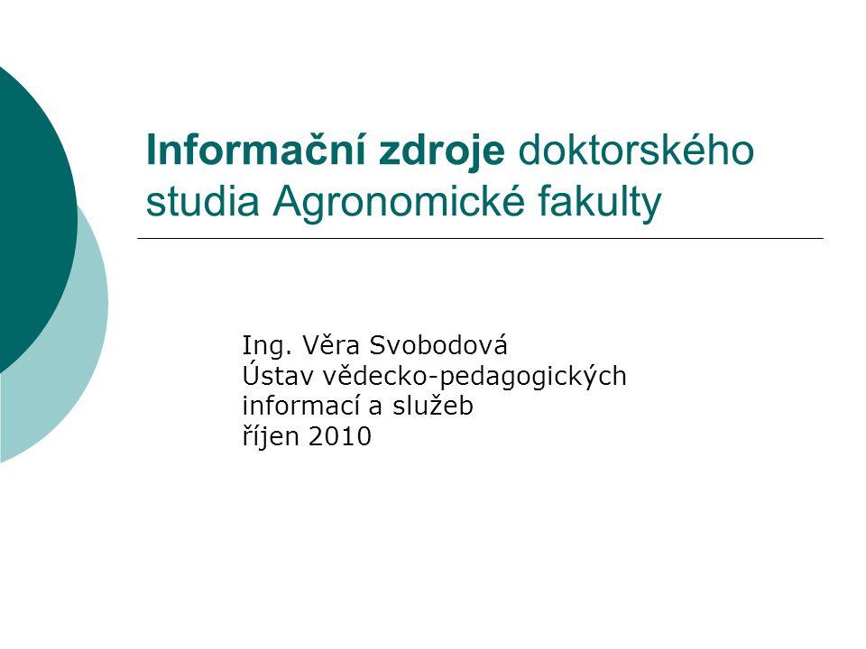 Informační zdroje doktorského studia Agronomické fakulty Ing. Věra Svobodová Ústav vědecko-pedagogických informací a služeb říjen 2010