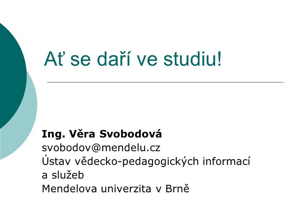 Ať se daří ve studiu! Ing. Věra Svobodová svobodov@mendelu.cz Ústav vědecko-pedagogických informací a služeb Mendelova univerzita v Brně