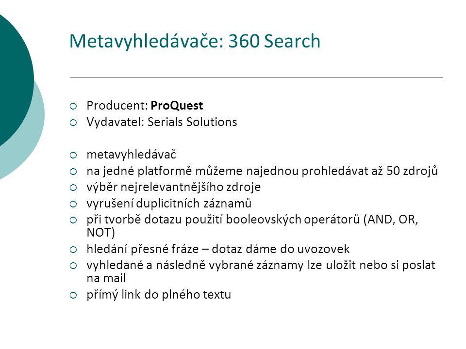 Metavyhledávače: 360 Search  Producent: ProQuest  Vydavatel: Serials Solutions  metavyhledávač  na jedné platformě můžeme najednou prohledávat až 50 zdrojů  výběr nejrelevantnějšího zdroje  vyrušení duplicitních záznamů  při tvorbě dotazu použití booleovských operátorů (AND, OR, NOT)  hledání přesné fráze – dotaz dáme do uvozovek  vyhledané a následně vybrané záznamy lze uložit nebo si poslat na mail  přímý link do plného textu