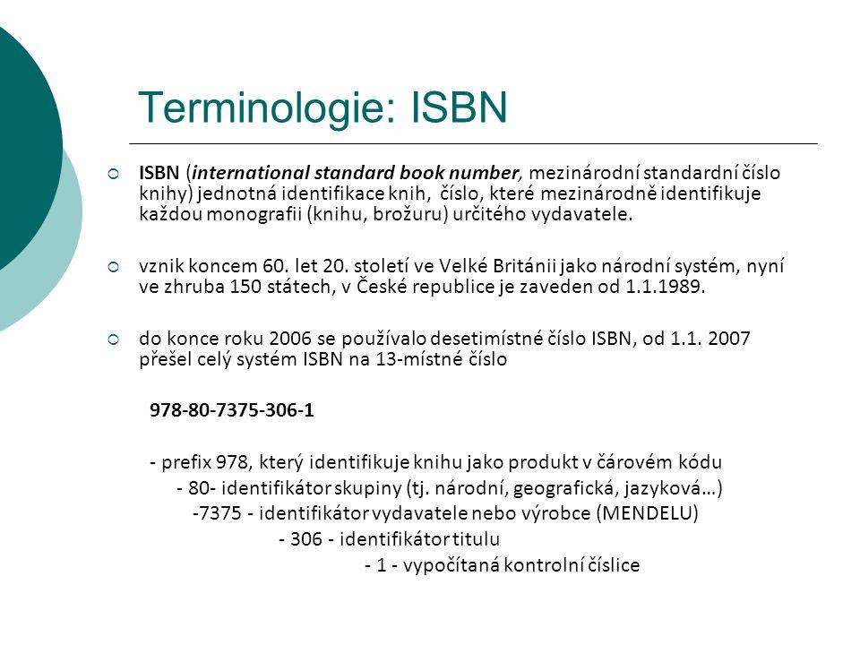 Terminologie: ISBN  ISBN (international standard book number, mezinárodní standardní číslo knihy) jednotná identifikace knih, číslo, které mezinárodně identifikuje každou monografii (knihu, brožuru) určitého vydavatele.