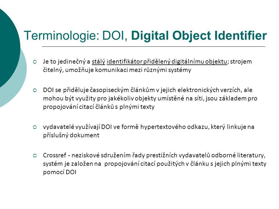 Terminologie: DOI, Digital Object Identifier  Je to jedinečný a stálý identifikátor přidělený digitálnímu objektu; strojem čitelný, umožňuje komunikaci mezi různými systémy  DOI se přiděluje časopiseckým článkům v jejich elektronických verzích, ale mohou být využity pro jakékoliv objekty umístěné na síti, jsou základem pro propojování citací článků s plnými texty  vydavatelé využívají DOI ve formě hypertextového odkazu, který linkuje na příslušný dokument  Crossref - neziskové sdružením řady prestižních vydavatelů odborné literatury, systém je založen na propojování citací použitých v článku s jejich plnými texty pomocí DOI