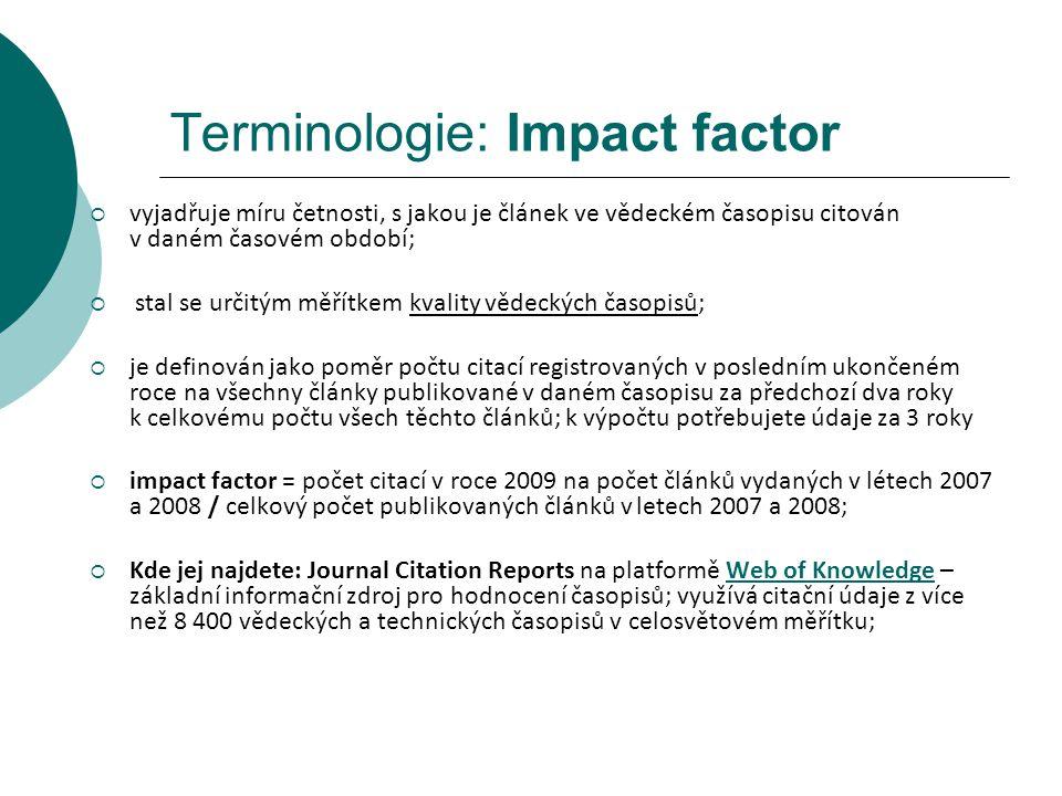 Terminologie: Impact factor  vyjadřuje míru četnosti, s jakou je článek ve vědeckém časopisu citován v daném časovém období;  stal se určitým měřítkem kvality vědeckých časopisů;  je definován jako poměr počtu citací registrovaných v posledním ukončeném roce na všechny články publikované v daném časopisu za předchozí dva roky k celkovému počtu všech těchto článků; k výpočtu potřebujete údaje za 3 roky  impact factor = počet citací v roce 2009 na počet článků vydaných v létech 2007 a 2008 / celkový počet publikovaných článků v letech 2007 a 2008;  Kde jej najdete: Journal Citation Reports na platformě Web of Knowledge – základní informační zdroj pro hodnocení časopisů; využívá citační údaje z více než 8 400 vědeckých a technických časopisů v celosvětovém měřítku;Web of Knowledge