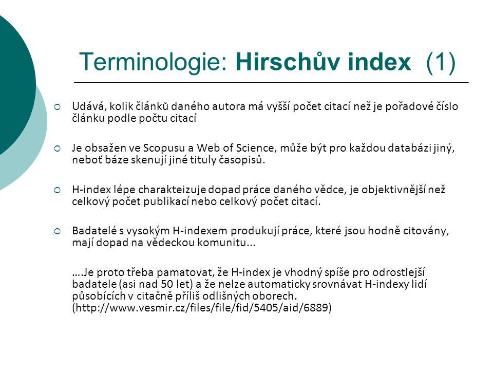 Terminologie: Hirschův index (1)  Udává, kolik článků daného autora má vyšší počet citací než je pořadové číslo článku podle počtu citací  Je obsažen ve Scopusu a Web of Science, může být pro každou databázi jiný, neboť báze skenují jiné tituly časopisů.
