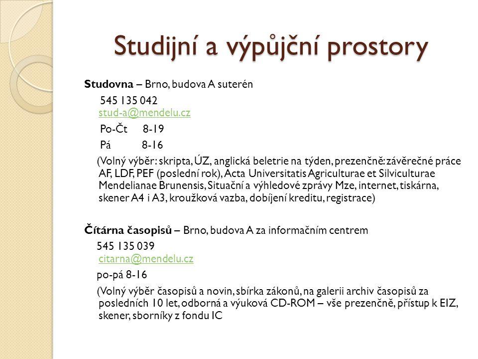 Studijní a výpůjční prostory Studovna – Brno, budova A suterén 545 135 042 stud-a@mendelu.cz stud-a@mendelu.cz Po-Čt 8-19 Pá 8-16 (Volný výběr: skripta, ÚZ, anglická beletrie na týden, prezenčně: závěrečné práce AF, LDF, PEF (poslední rok), Acta Universitatis Agriculturae et Silviculturae Mendelianae Brunensis, Situační a výhledové zprávy Mze, internet, tiskárna, skener A4 i A3, kroužková vazba, dobíjení kreditu, registrace) Čítárna časopisů – Brno, budova A za informačním centrem 545 135 039 citarna@mendelu.cz citarna@mendelu.cz po-pá 8-16 (Volný výběr časopisů a novin, sbírka zákonů, na galerii archiv časopisů za posledních 10 let, odborná a výuková CD-ROM – vše prezenčně, přístup k EIZ, skener, sborníky z fondu IC