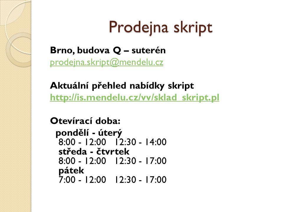 Prodejna skript Brno, budova Q – suterén prodejna.skript@mendelu.cz Aktuální přehled nabídky skript http://is.mendelu.cz/vv/sklad_skript.pl Otevírací doba: pondělí - úterý 8:00 - 12:00 12:30 - 14:00 středa - čtvrtek 8:00 - 12:00 12:30 - 17:00 pátek 7:00 - 12:00 12:30 - 17:00