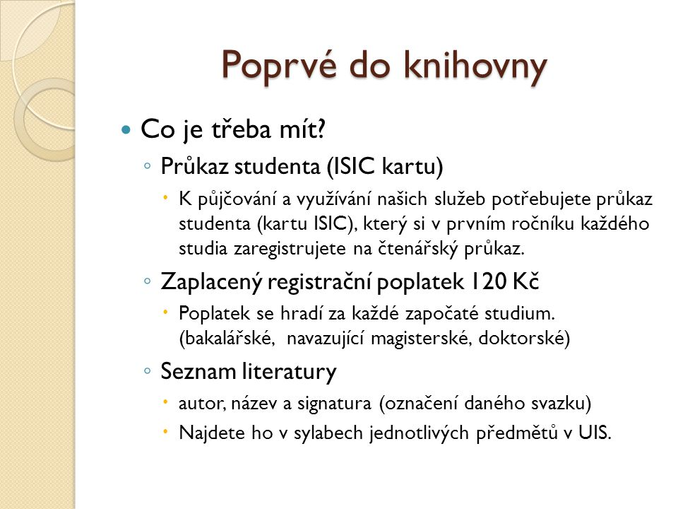 Poprvé do knihovny Co je třeba mít? ◦ Průkaz studenta (ISIC kartu)  K půjčování a využívání našich služeb potřebujete průkaz studenta (kartu ISIC), k