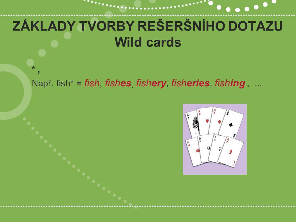*, Např. fish* = fish, fishes, fishery, fisheries, fishing,... ZÁKLADY TVORBY REŠERŠNÍHO DOTAZU Wild cards