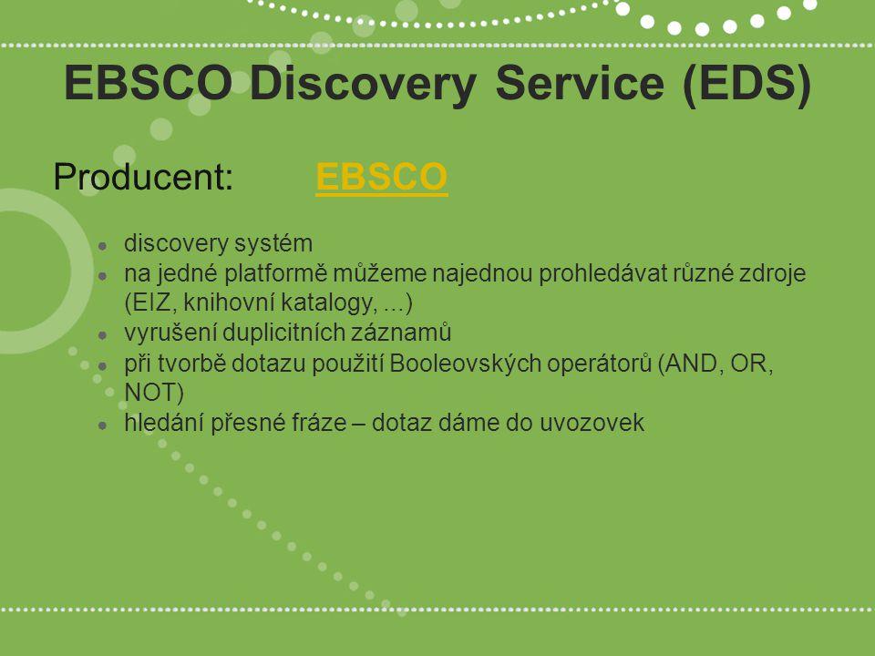 EBSCO Discovery Service (EDS) Producent:EBSCOEBSCO ● discovery systém ● na jedné platformě můžeme najednou prohledávat různé zdroje (EIZ, knihovní katalogy,...) ● vyrušení duplicitních záznamů ● při tvorbě dotazu použití Booleovských operátorů (AND, OR, NOT) ● hledání přesné fráze – dotaz dáme do uvozovek