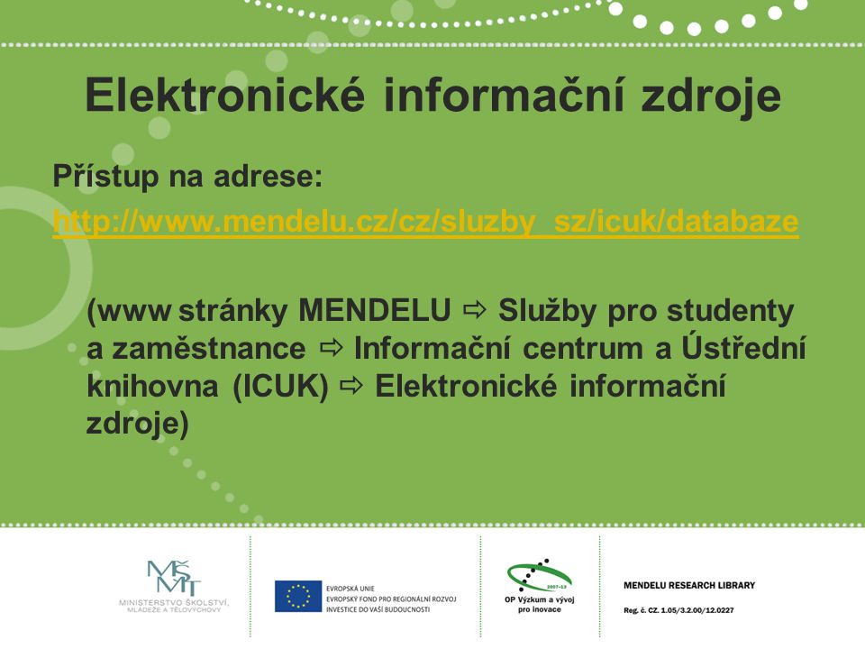 Elektronické informační zdroje Přístup na adrese: http://www.mendelu.cz/cz/sluzby_sz/icuk/databaze (www stránky MENDELU  Služby pro studenty a zaměstnance  Informační centrum a Ústřední knihovna (ICUK)  Elektronické informační zdroje)