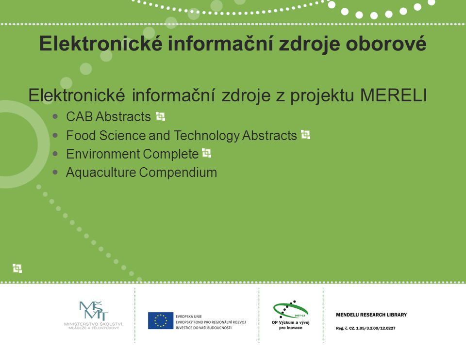Elektronické informační zdroje oborové Elektronické informační zdroje z projektu MERELI CAB Abstracts Food Science and Technology Abstracts Environment Complete Aquaculture Compendium