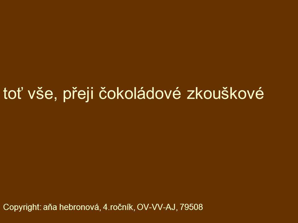 toť vše, přeji čokoládové zkouškové Copyright: aňa hebronová, 4.ročník, OV-VV-AJ, 79508