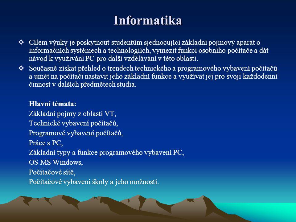 Informatika  Cílem výuky je poskytnout studentům sjednocující základní pojmový aparát o informačních systémech a technologiích, vymezit funkci osobního počítače a dát návod k využívání PC pro další vzdělávání v této oblasti.