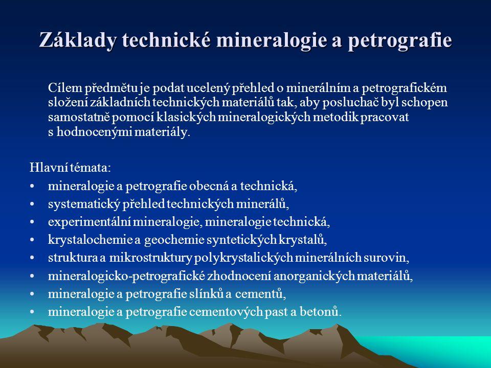 Základy technické mineralogie a petrografie Cílem předmětu je podat ucelený přehled o minerálním a petrografickém složení základních technických materiálů tak, aby posluchač byl schopen samostatně pomocí klasických mineralogických metodik pracovat s hodnocenými materiály.