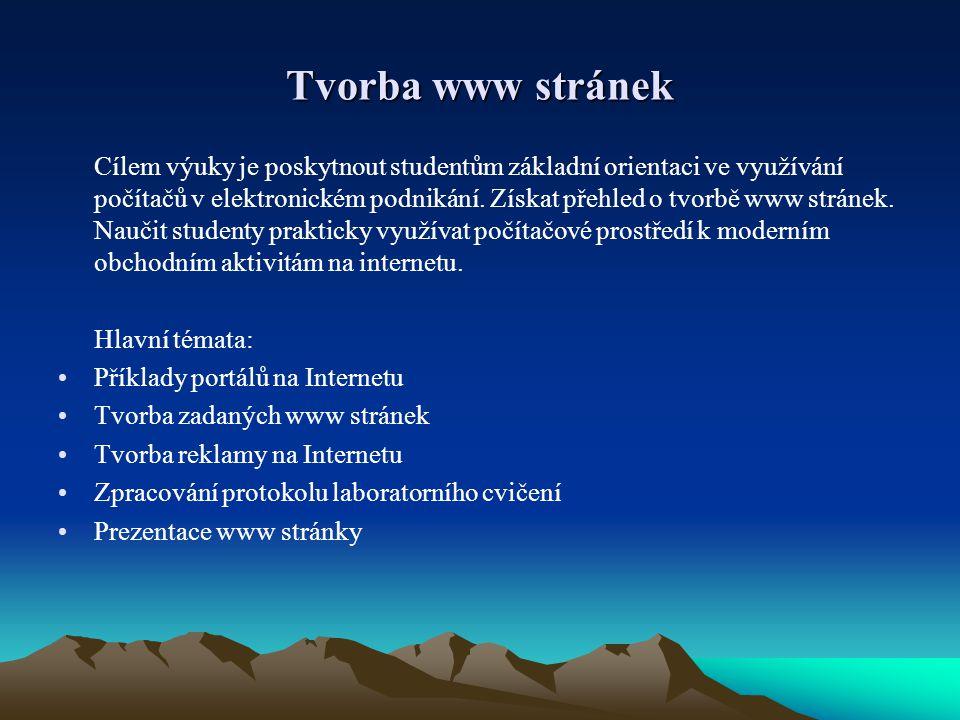 Tvorba www stránek Cílem výuky je poskytnout studentům základní orientaci ve využívání počítačů v elektronickém podnikání.