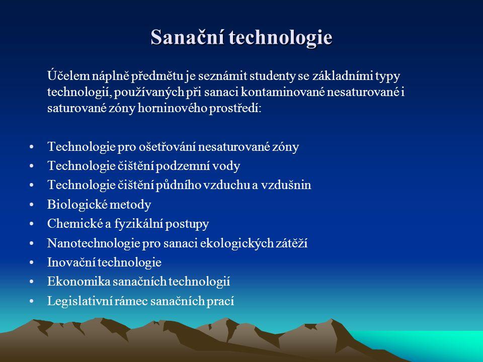 Sanační technologie Účelem náplně předmětu je seznámit studenty se základními typy technologií, používaných při sanaci kontaminované nesaturované i saturované zóny horninového prostředí: Technologie pro ošetřování nesaturované zóny Technologie čištění podzemní vody Technologie čištění půdního vzduchu a vzdušnin Biologické metody Chemické a fyzikální postupy Nanotechnologie pro sanaci ekologických zátěží Inovační technologie Ekonomika sanačních technologií Legislativní rámec sanačních prací