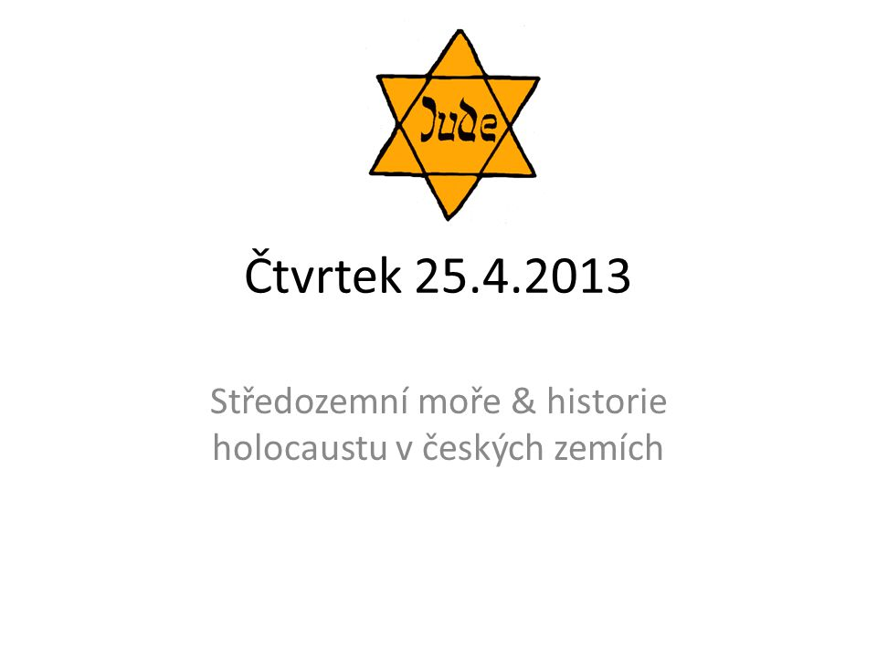 Čtvrtek 25.4.2013 Středozemní moře & historie holocaustu v českých zemích