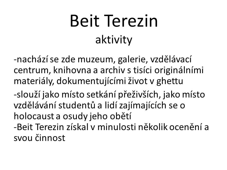 Beit Terezin aktivity -nachází se zde muzeum, galerie, vzdělávací centrum, knihovna a archiv s tisíci originálními materiály, dokumentujícími život v ghettu -slouží jako místo setkání přeživších, jako místo vzdělávání studentů a lidí zajímajících se o holocaust a osudy jeho obětí -Beit Terezin získal v minulosti několik ocenění a svou činnost