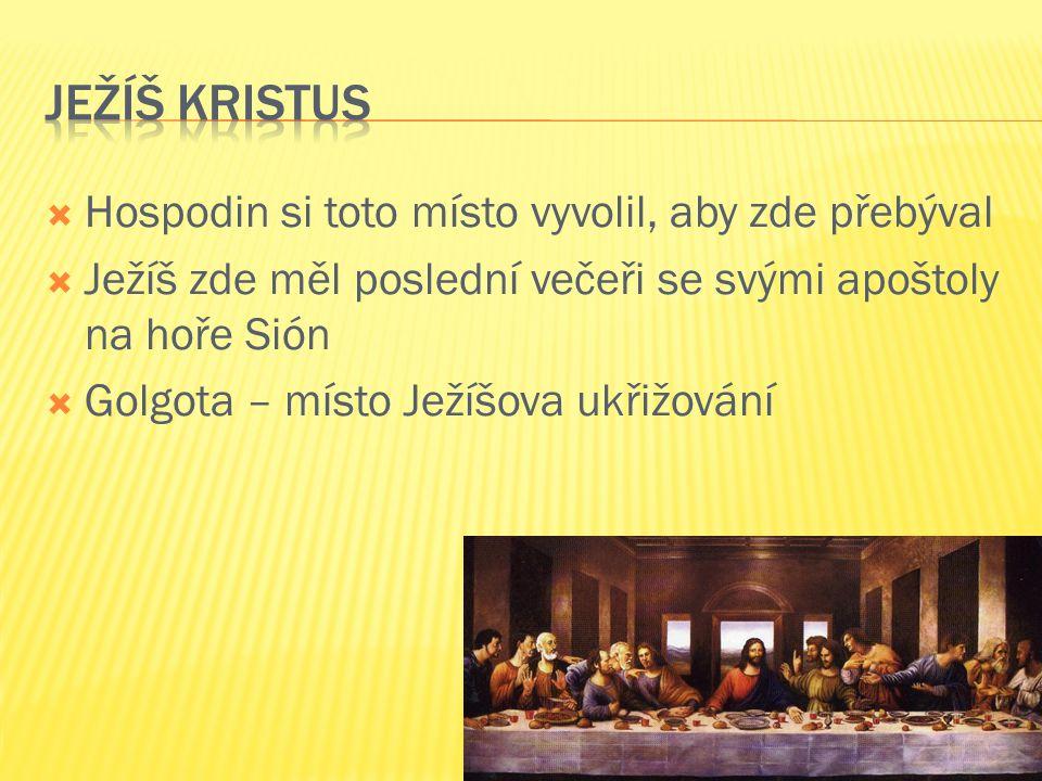  Hospodin si toto místo vyvolil, aby zde přebýval  Ježíš zde měl poslední večeři se svými apoštoly na hoře Sión  Golgota – místo Ježíšova ukřižován