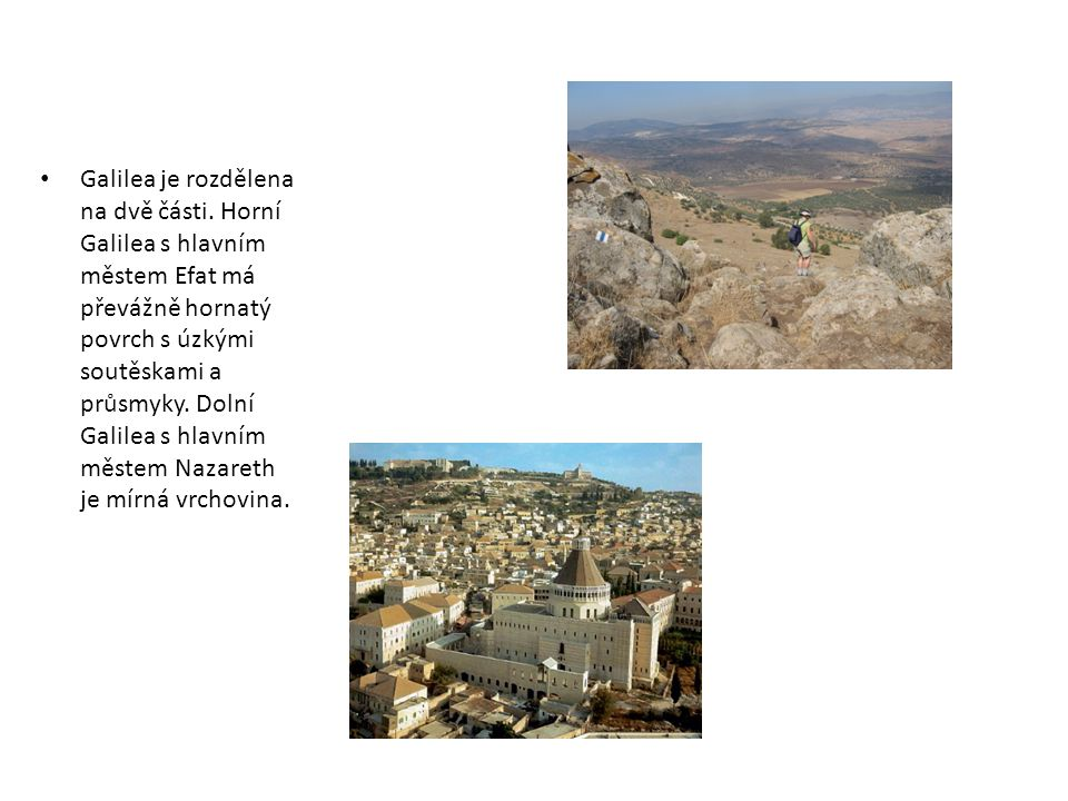 Galilea je rozdělena na dvě části. Horní Galilea s hlavním městem Efat má převážně hornatý povrch s úzkými soutěskami a průsmyky. Dolní Galilea s hlav