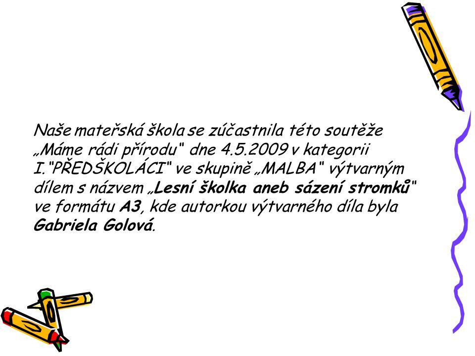 """Naše mateřská škola se zúčastnila této soutěže """"Máme rádi přírodu"""" dne 4.5.2009 v kategorii I.""""PŘEDŠKOLÁCI"""" ve skupině """"MALBA"""" výtvarným dílem s názve"""