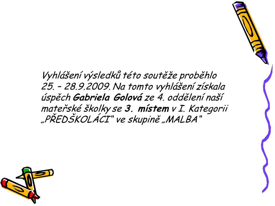 Vyhlášení výsledků této soutěže proběhlo 25. – 28.9.2009. Na tomto vyhlášení získala úspěch Gabriela Golová ze 4. oddělení naší mateřské školky se 3.