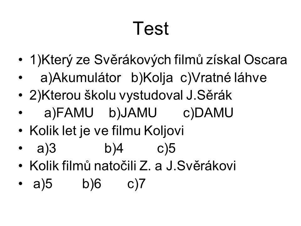 Test 1)Který ze Svěrákových filmů získal Oscara a)Akumulátor b)Kolja c)Vratné láhve 2)Kterou školu vystudoval J.Sěrák a)FAMU b)JAMU c)DAMU Kolik let je ve filmu Koljovi a)3 b)4 c)5 Kolik filmů natočili Z.