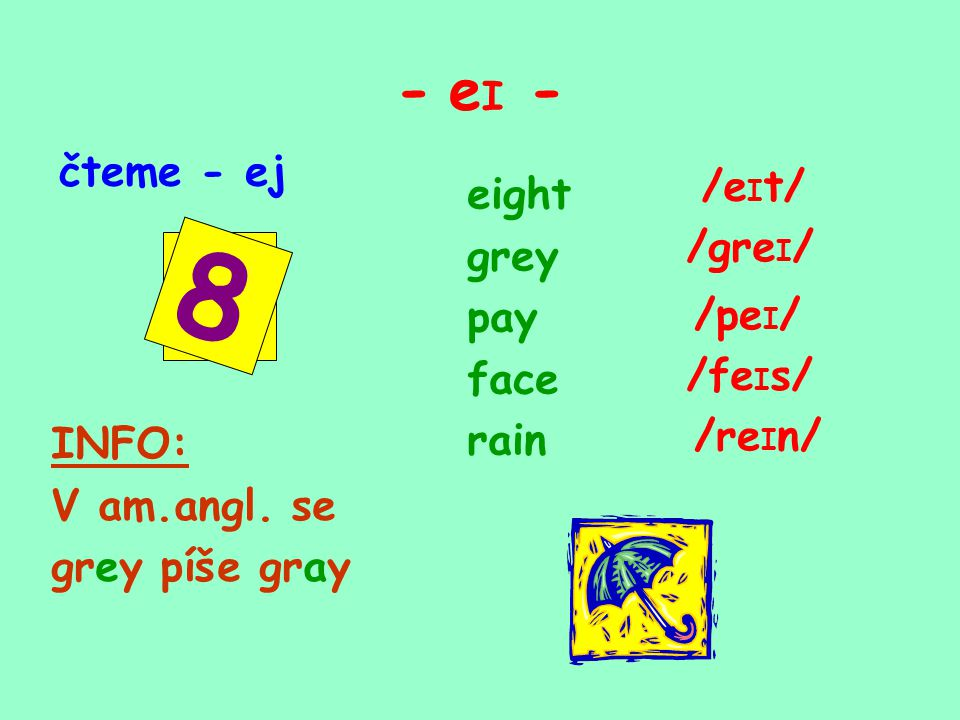 - e I - čteme - ej /e I t/ eight grey pay face rain /gre I / /pe I / /fe I s/ /re I n/ INFO: V am.angl. se grey píše gray 8
