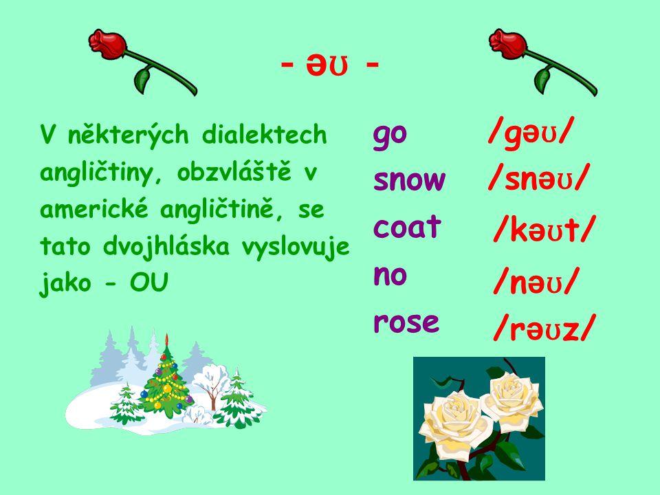 - ə ʊ - V některých dialektech angličtiny, obzvláště v americké angličtině, se tato dvojhláska vyslovuje jako - OU go snow coat no rose /g ə ʊ / /sn ə ʊ / /k ə ʊ t/ /n ə ʊ / /r ə ʊ z/