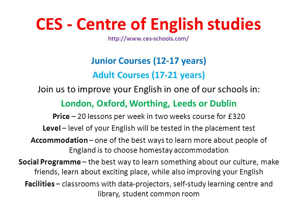 CES - Centre of English studies http://www.ces-schools.com/ Junior Courses (12-17 years) Adult Courses (17-21 years) Join us to improve your English i