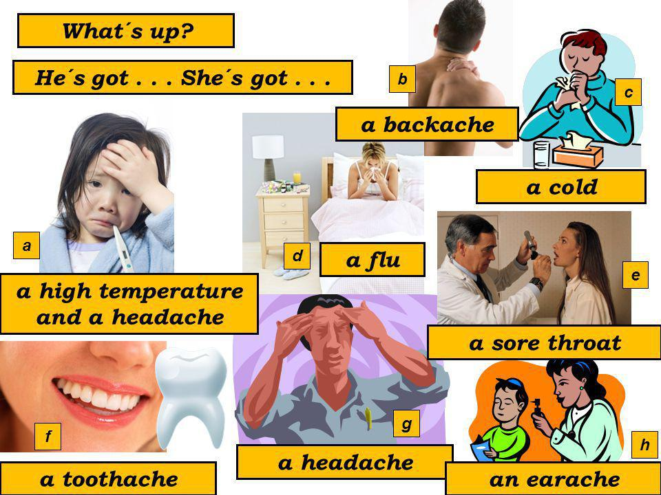 a headache a toothache an earache a backache a sore throat a cold a flu a high temperature and a headache What´s up.