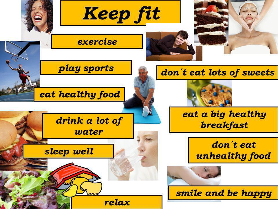 Keep fit play sports eat healthy food drink a lot of water sleep well relax smile and be happy don´t eat unhealthy food eat a big healthy breakfast don´t eat lots of sweets exercise