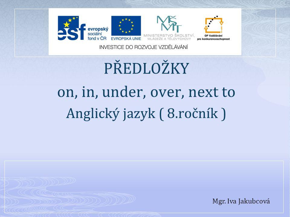 PŘEDLOŽKY on, in, under, over, next to Anglický jazyk ( 8.ročník ) Mgr. Iva Jakubcová