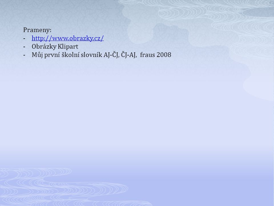 Prameny: -http://www.obrazky.cz/http://www.obrazky.cz/ -Obrázky Klipart -Můj první školní slovník AJ-ČJ, ČJ-AJ, fraus 2008