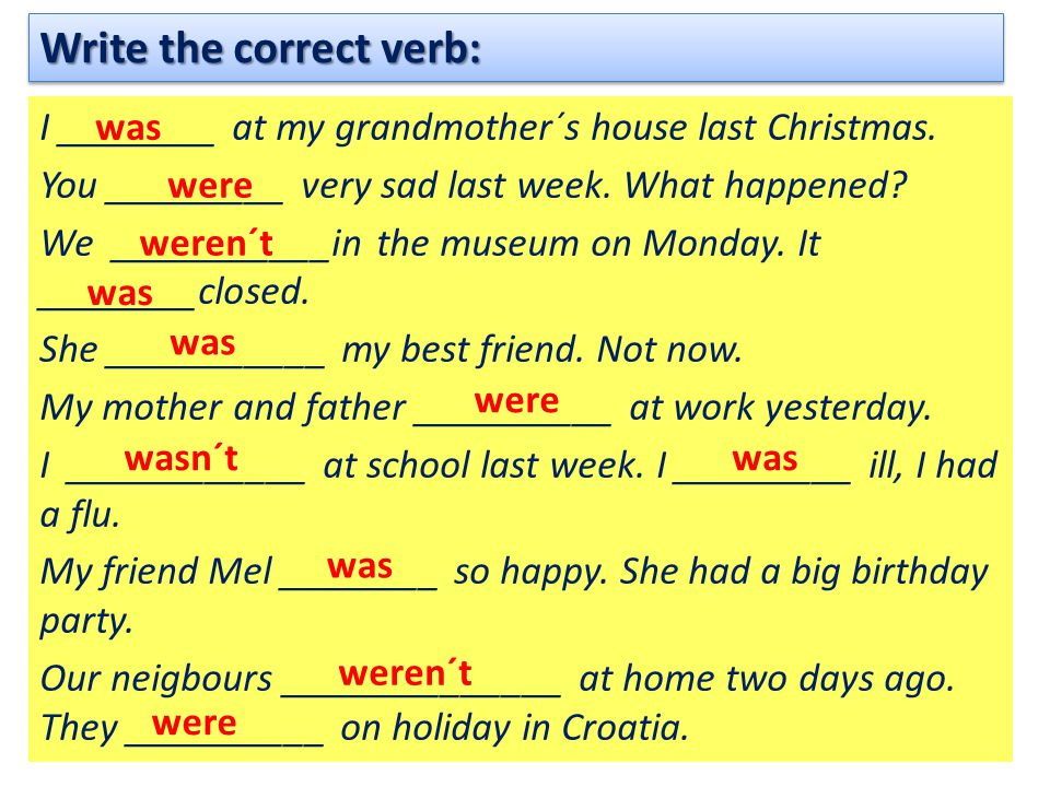 Write the correct verb: I ________ at my grandmother´s house last Christmas. You _________ very sad last week. What happened? We ___________in the mus